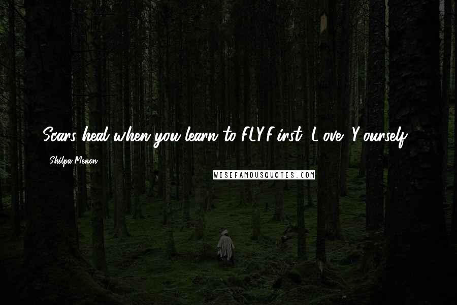Shilpa Menon quotes: Scars heal when you learn to FLY.F(irst) L(ove) Y(ourself).