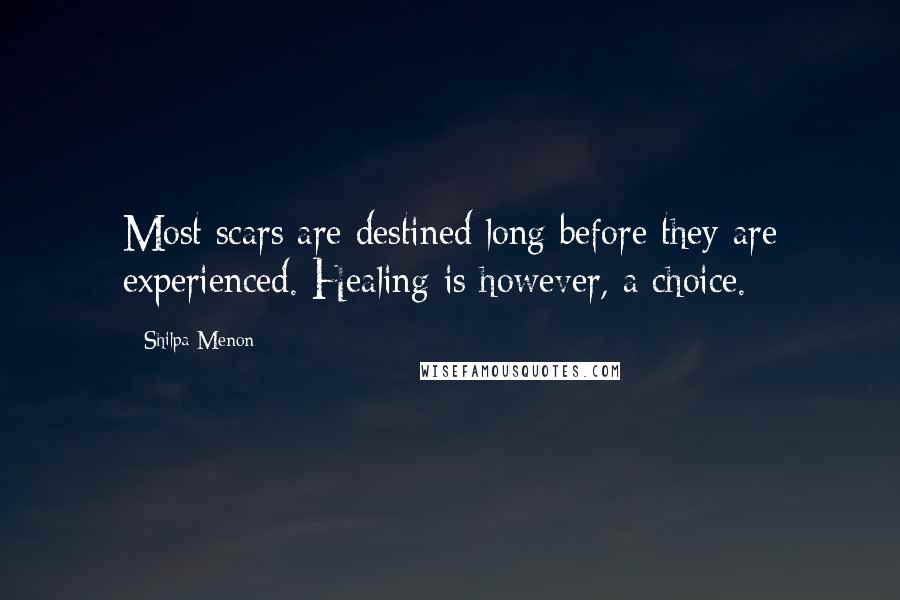 Shilpa Menon quotes: Most scars are destined long before they are experienced. Healing is however, a choice.