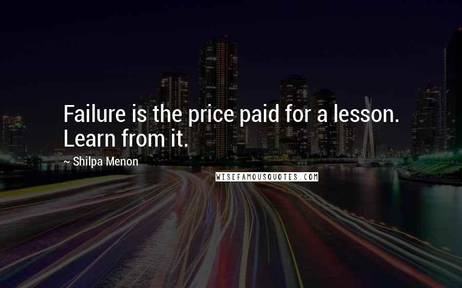 Shilpa Menon quotes: Failure is the price paid for a lesson. Learn from it.
