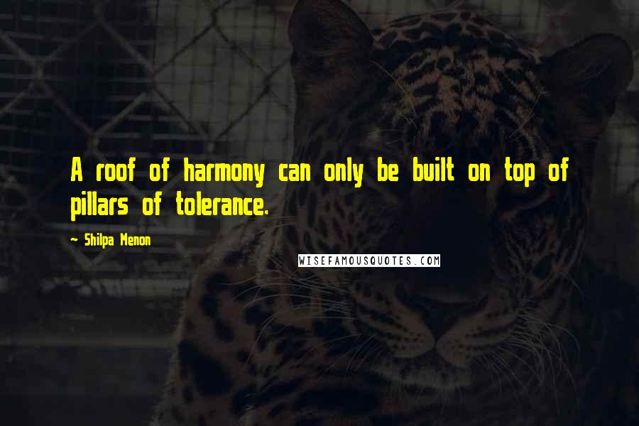 Shilpa Menon quotes: A roof of harmony can only be built on top of pillars of tolerance.