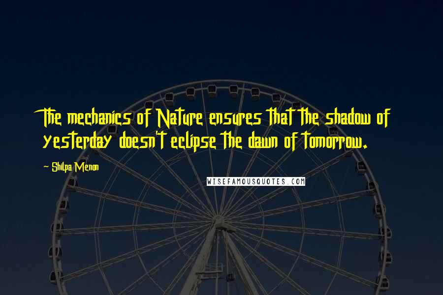 Shilpa Menon quotes: The mechanics of Nature ensures that the shadow of yesterday doesn't eclipse the dawn of tomorrow.