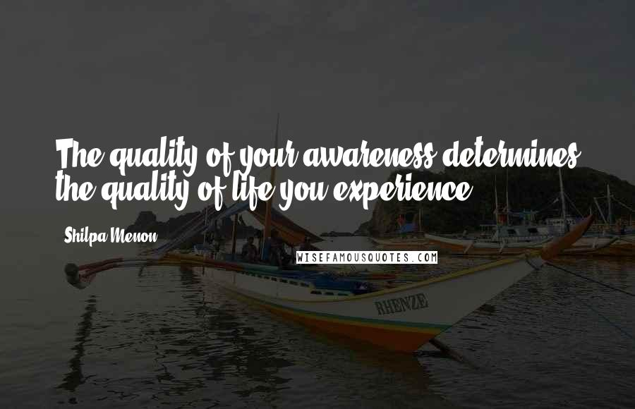 Shilpa Menon quotes: The quality of your awareness determines the quality of life you experience.