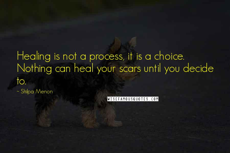 Shilpa Menon quotes: Healing is not a process, it is a choice. Nothing can heal your scars until you decide to.