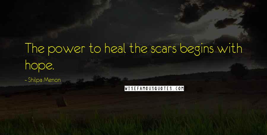 Shilpa Menon quotes: The power to heal the scars begins with hope.