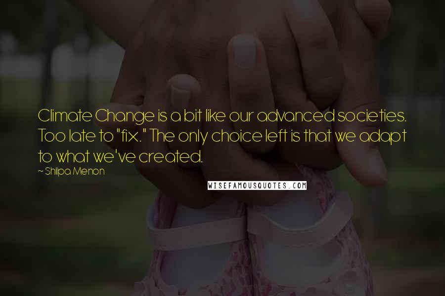 """Shilpa Menon quotes: Climate Change is a bit like our advanced societies. Too late to """"fix."""" The only choice left is that we adapt to what we've created."""