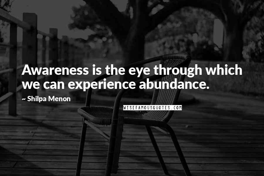 Shilpa Menon quotes: Awareness is the eye through which we can experience abundance.
