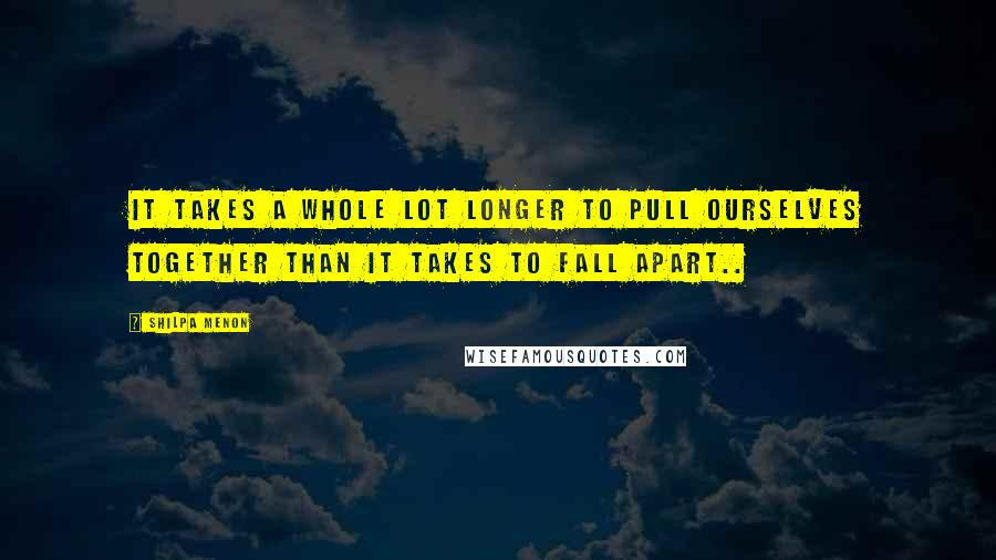 Shilpa Menon quotes: It takes a whole lot longer to pull ourselves together than it takes to fall apart..
