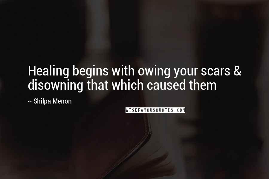 Shilpa Menon quotes: Healing begins with owing your scars & disowning that which caused them