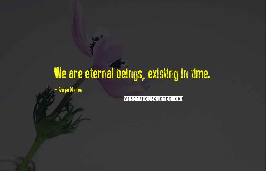 Shilpa Menon quotes: We are eternal beings, existing in time.