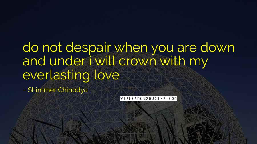Shimmer Chinodya quotes: do not despair when you are down and under i will crown with my everlasting love