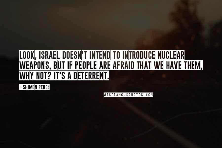 Shimon Peres quotes: Look, Israel doesn't intend to introduce nuclear weapons, but if people are afraid that we have them, why not? It's a deterrent.