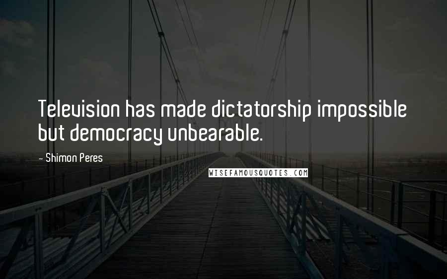 Shimon Peres quotes: Television has made dictatorship impossible but democracy unbearable.