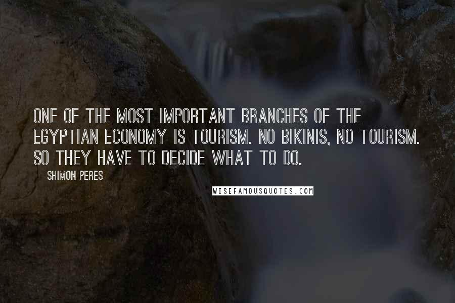Shimon Peres quotes: One of the most important branches of the Egyptian economy is tourism. No bikinis, no tourism. So they have to decide what to do.