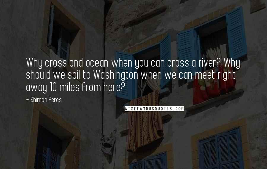 Shimon Peres quotes: Why cross and ocean when you can cross a river? Why should we sail to Washington when we can meet right away 10 miles from here?