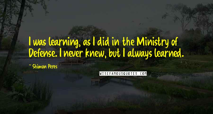 Shimon Peres quotes: I was learning, as I did in the Ministry of Defense. I never knew, but I always learned.