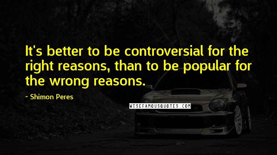 Shimon Peres quotes: It's better to be controversial for the right reasons, than to be popular for the wrong reasons.