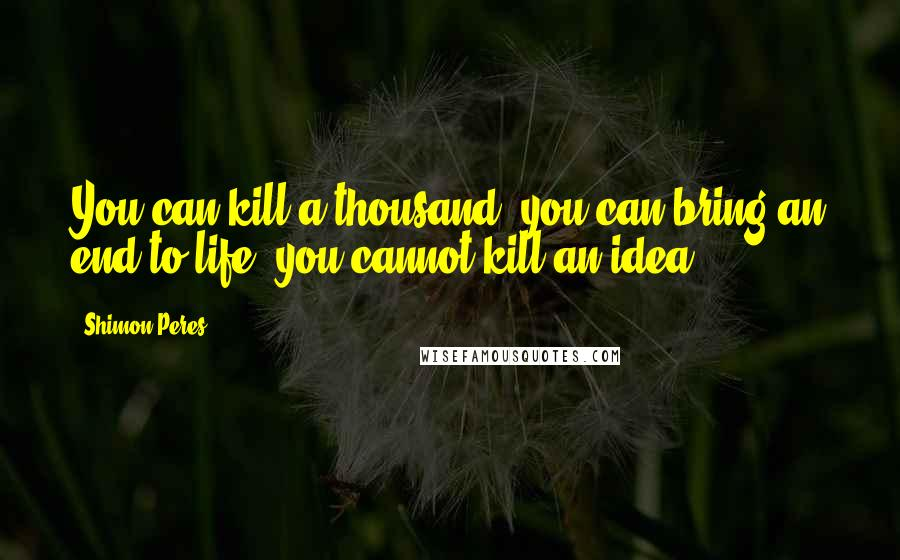 Shimon Peres quotes: You can kill a thousand; you can bring an end to life; you cannot kill an idea.