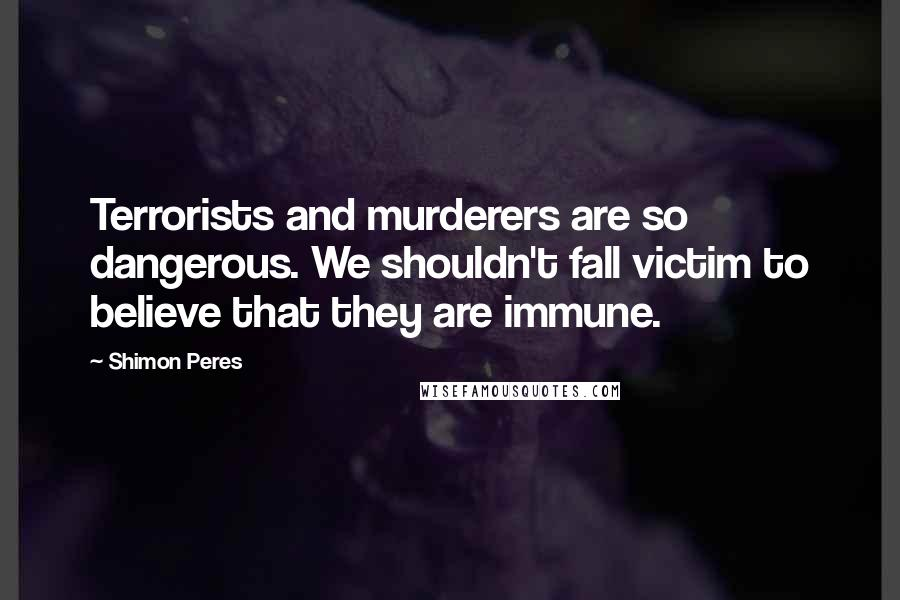 Shimon Peres quotes: Terrorists and murderers are so dangerous. We shouldn't fall victim to believe that they are immune.