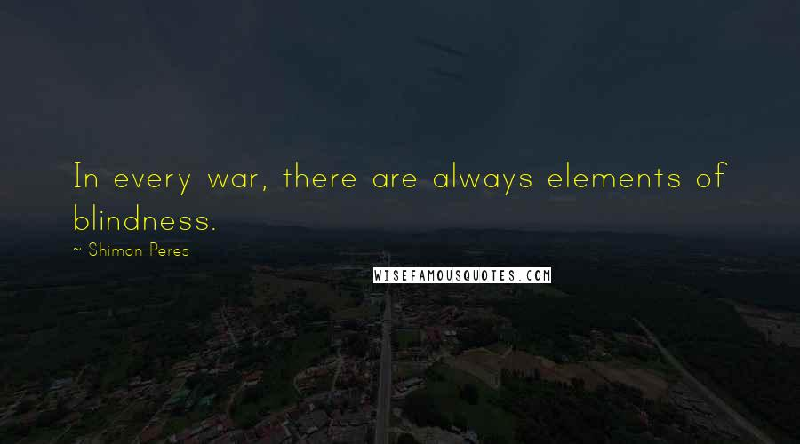 Shimon Peres quotes: In every war, there are always elements of blindness.
