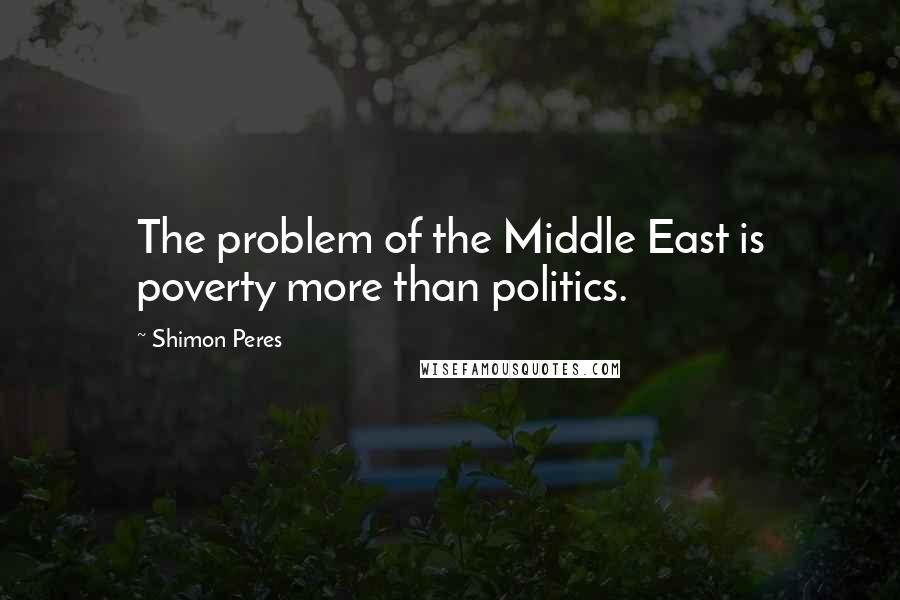 Shimon Peres quotes: The problem of the Middle East is poverty more than politics.