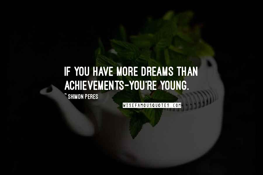 Shimon Peres quotes: If you have more dreams than achievements-you're young.