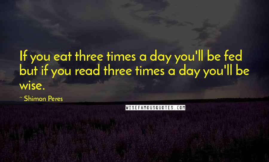 Shimon Peres quotes: If you eat three times a day you'll be fed but if you read three times a day you'll be wise.