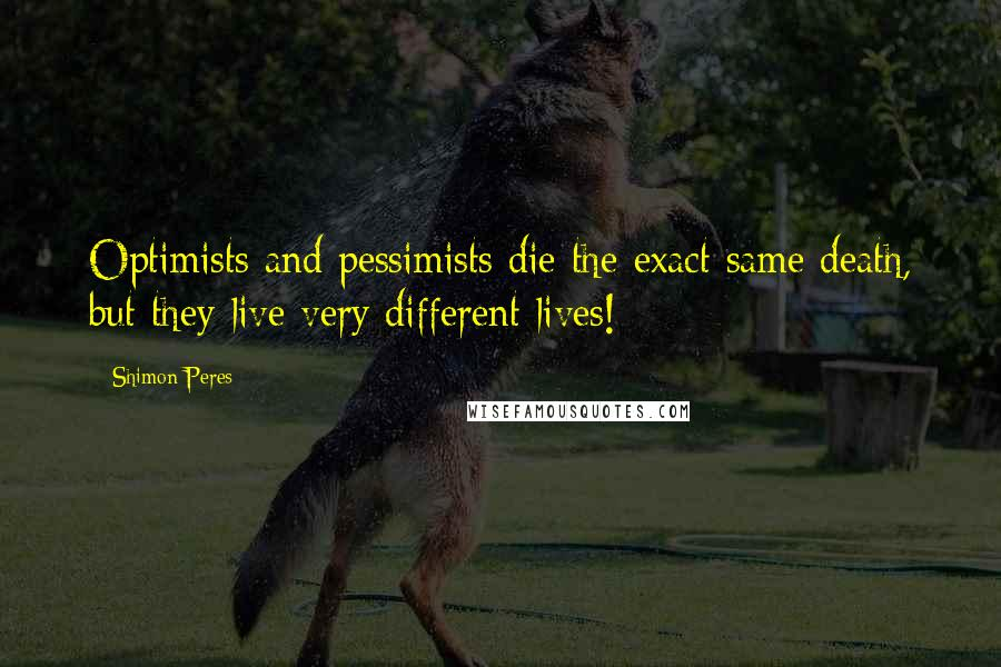 Shimon Peres quotes: Optimists and pessimists die the exact same death, but they live very different lives!