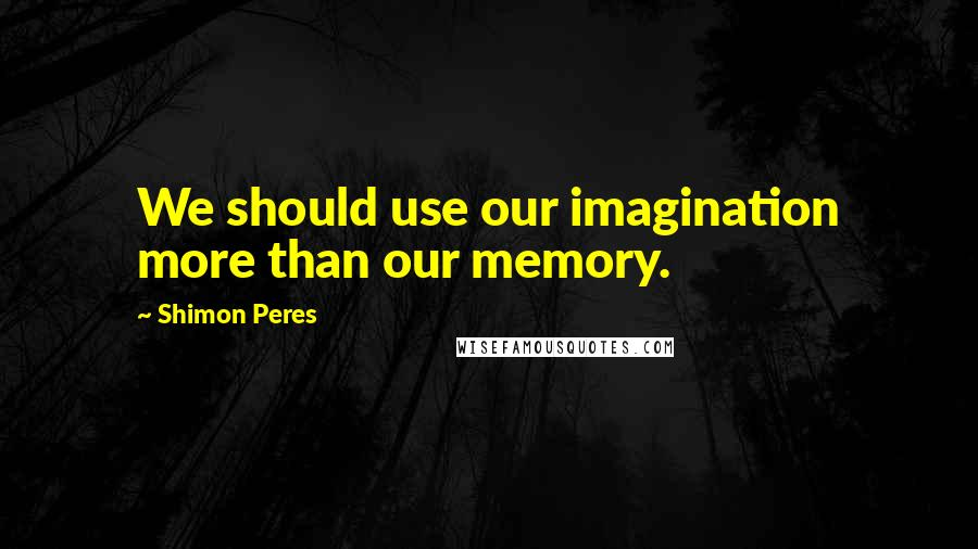 Shimon Peres quotes: We should use our imagination more than our memory.