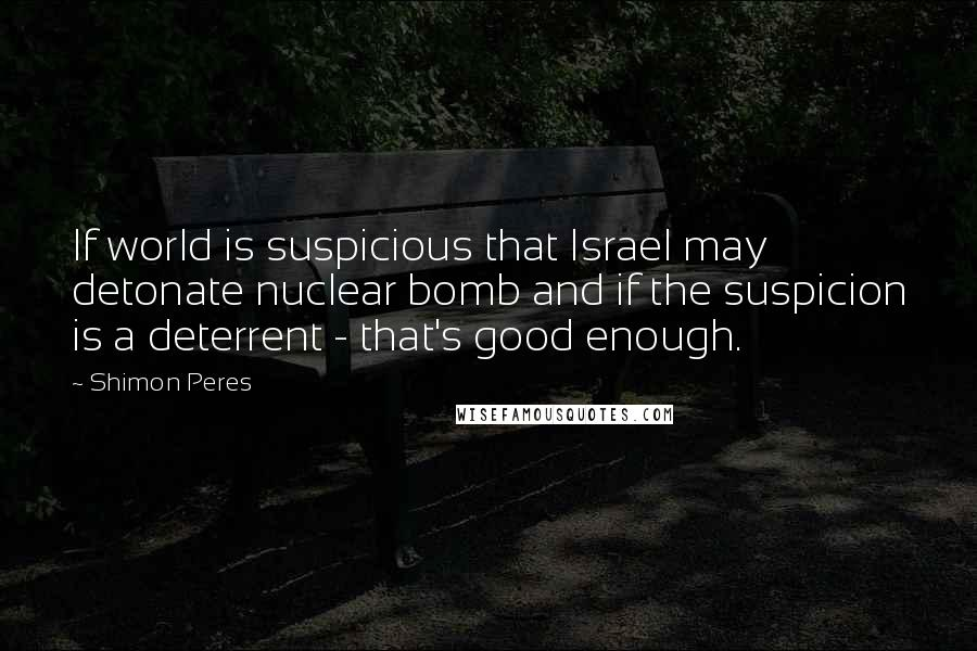 Shimon Peres quotes: If world is suspicious that Israel may detonate nuclear bomb and if the suspicion is a deterrent - that's good enough.