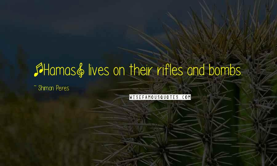 Shimon Peres quotes: [Hamas] lives on their rifles and bombs.