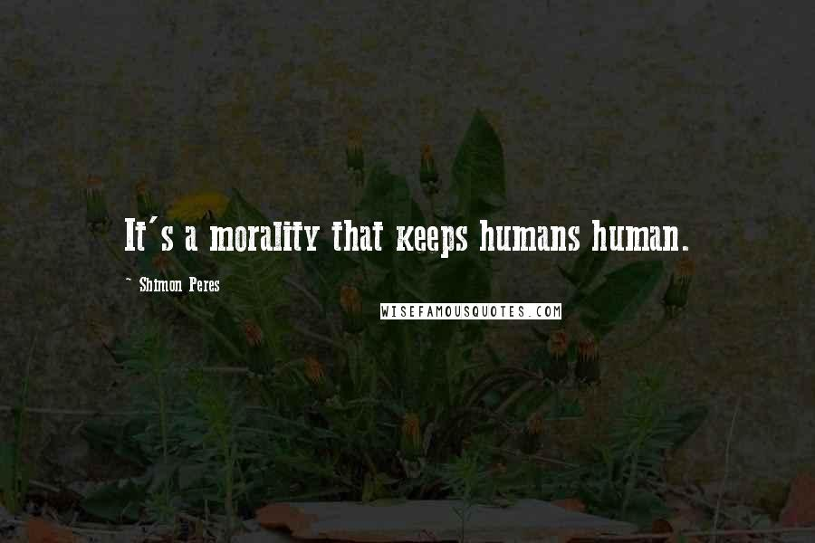 Shimon Peres quotes: It's a morality that keeps humans human.