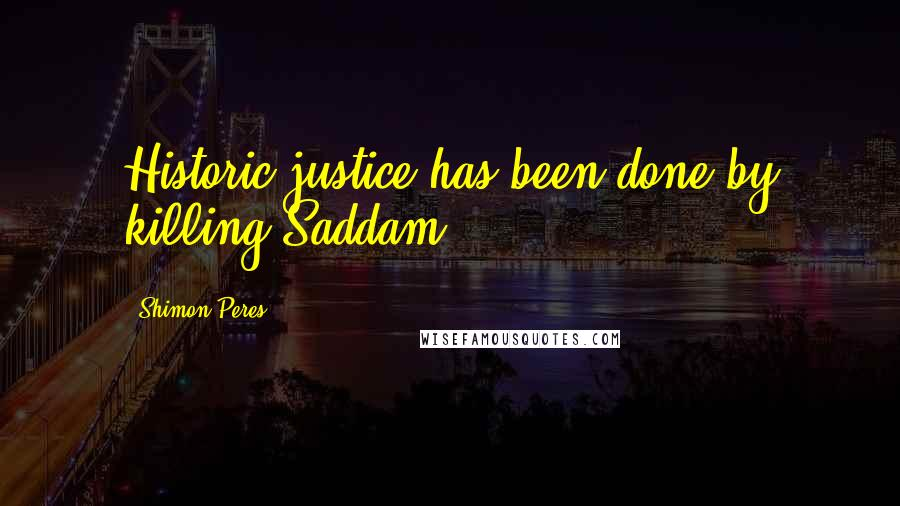Shimon Peres quotes: Historic justice has been done by killing Saddam.