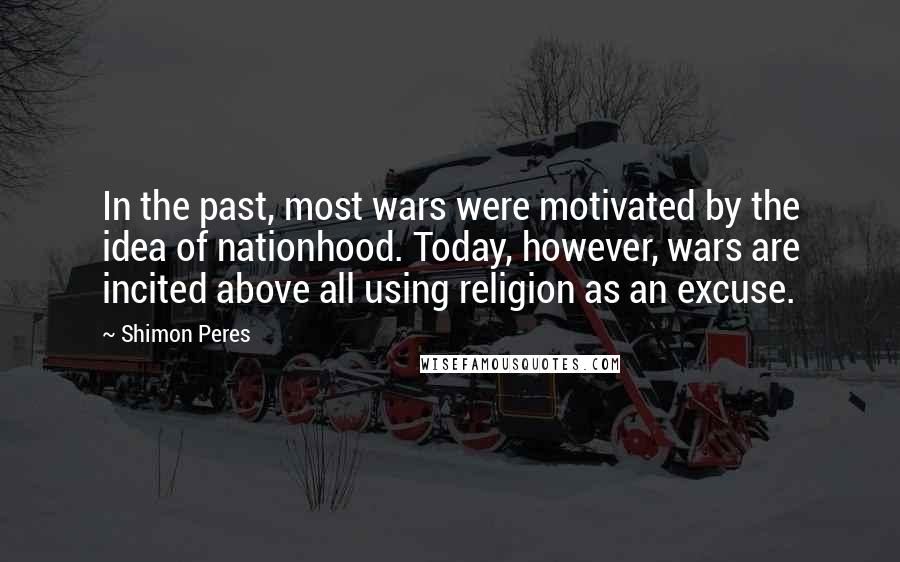 Shimon Peres quotes: In the past, most wars were motivated by the idea of nationhood. Today, however, wars are incited above all using religion as an excuse.