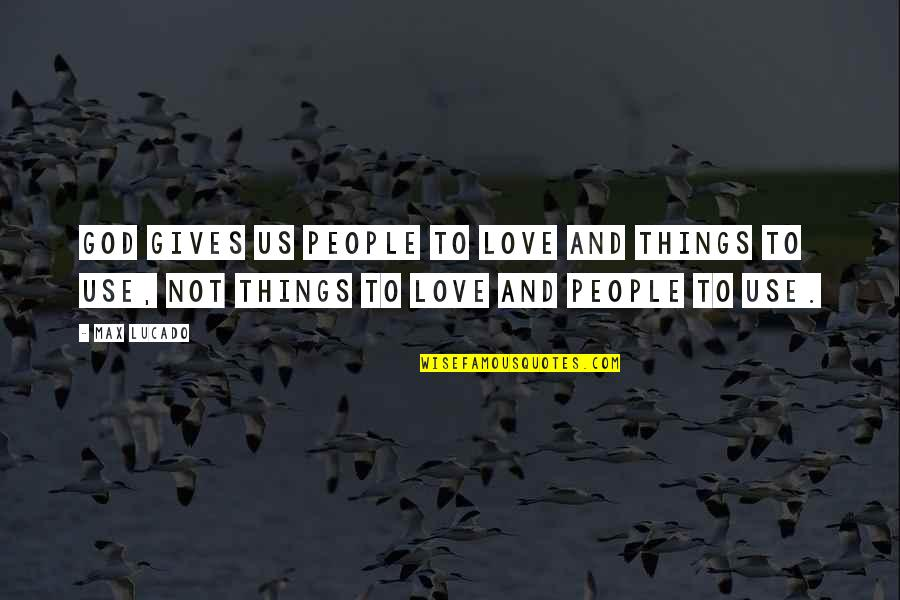 Shindy Rap Quotes By Max Lucado: God gives us people to love and things