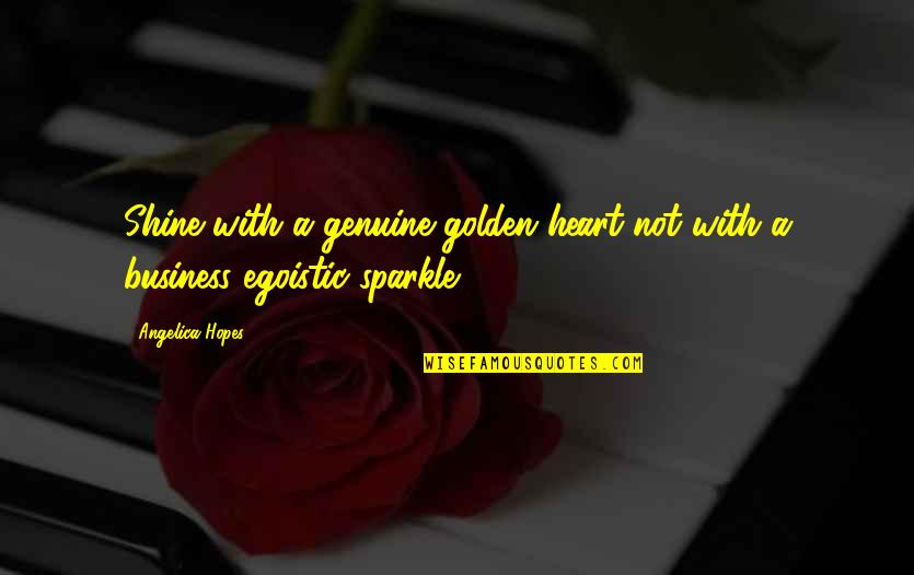 Shine And Sparkle Quotes By Angelica Hopes: Shine with a genuine golden heart not with