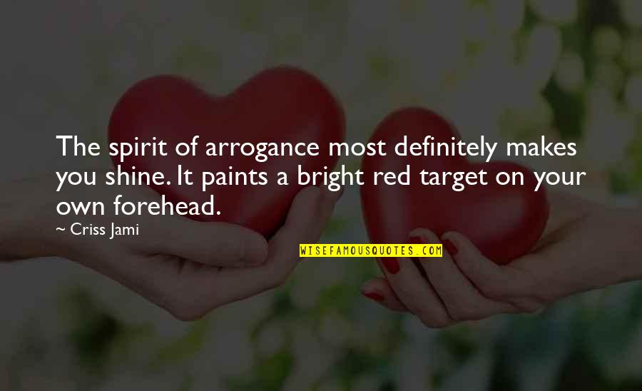Shine So Bright Quotes By Criss Jami: The spirit of arrogance most definitely makes you