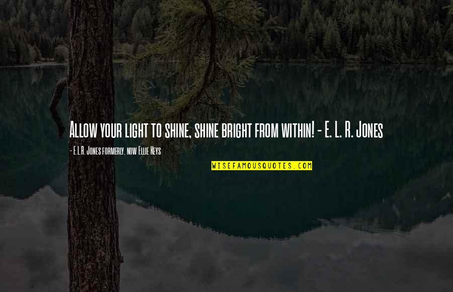 Shine So Bright Quotes By E.L.R. Jones Formerly, Now Ellie Keys: Allow your light to shine, shine bright from