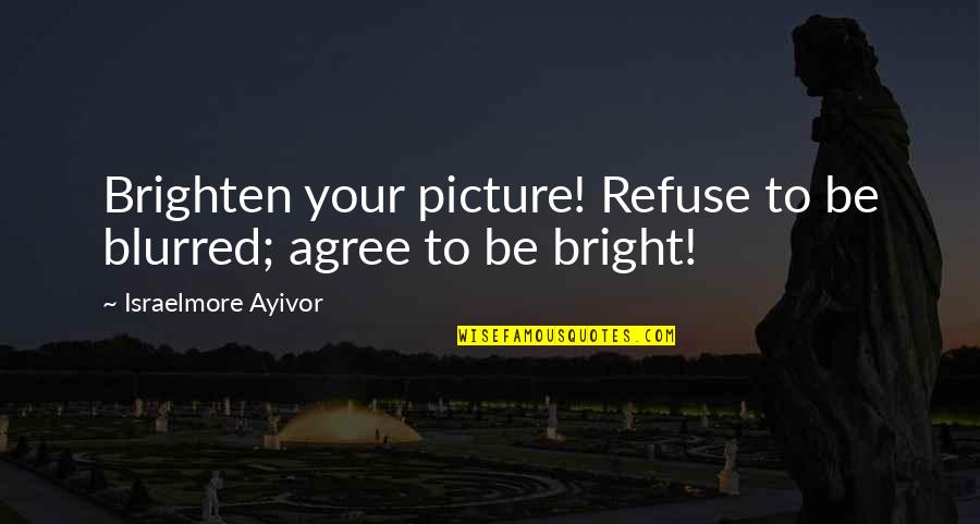 Shine So Bright Quotes By Israelmore Ayivor: Brighten your picture! Refuse to be blurred; agree