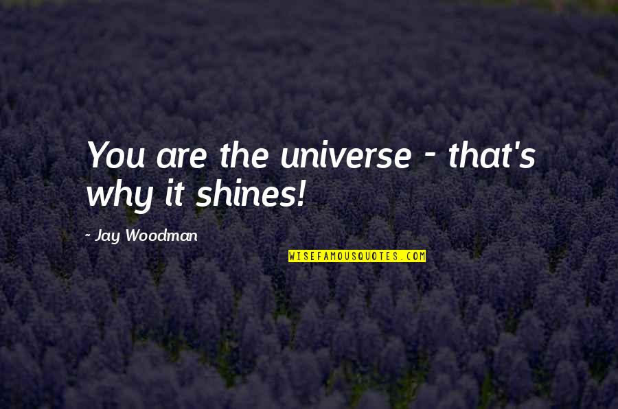 Shine So Bright Quotes By Jay Woodman: You are the universe - that's why it