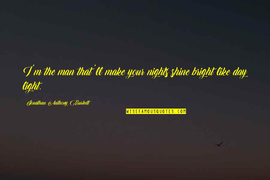 Shine So Bright Quotes By Jonathan Anthony Burkett: I'm the man that'll make your nights shine