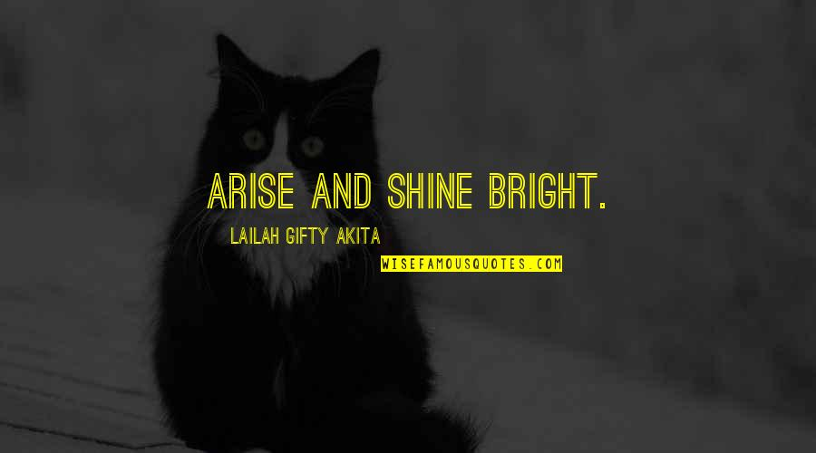 Shine So Bright Quotes By Lailah Gifty Akita: Arise and shine bright.