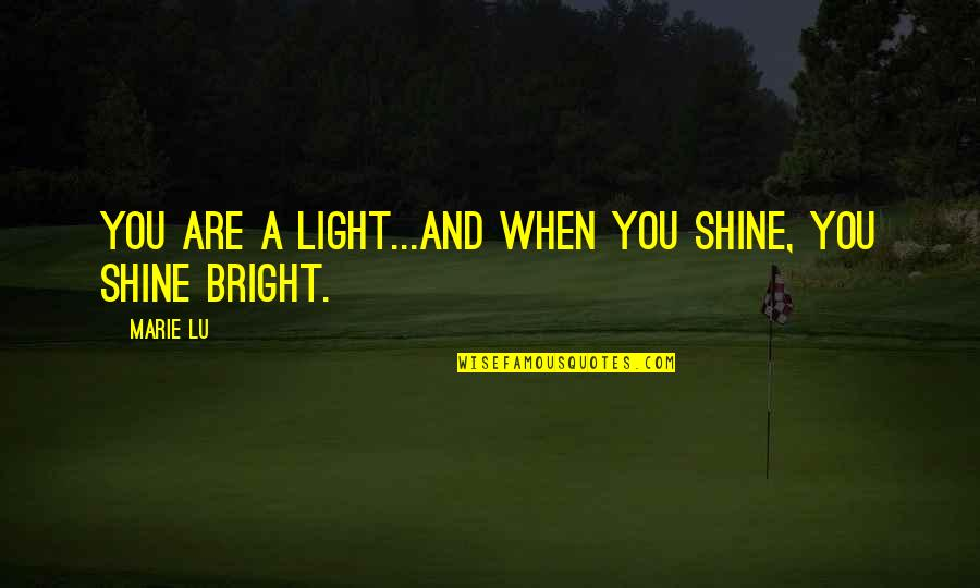 Shine So Bright Quotes By Marie Lu: You are a light...and when you shine, you