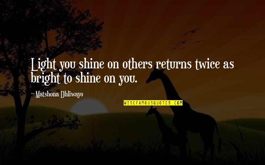 Shine So Bright Quotes By Matshona Dhliwayo: Light you shine on others returns twice as