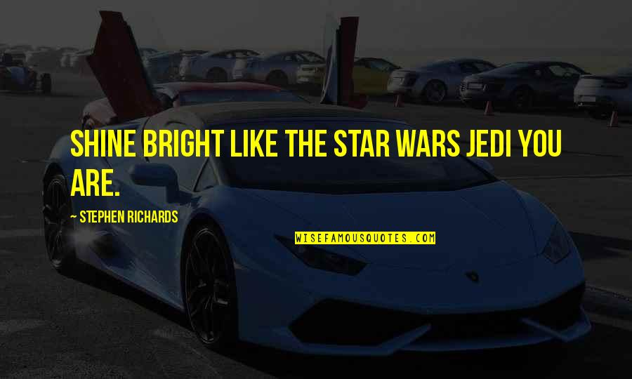 Shine So Bright Quotes By Stephen Richards: Shine Bright Like The Star Wars Jedi You