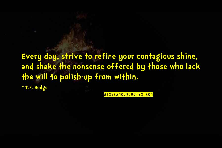 Shine So Bright Quotes By T.F. Hodge: Every day, strive to refine your contagious shine,