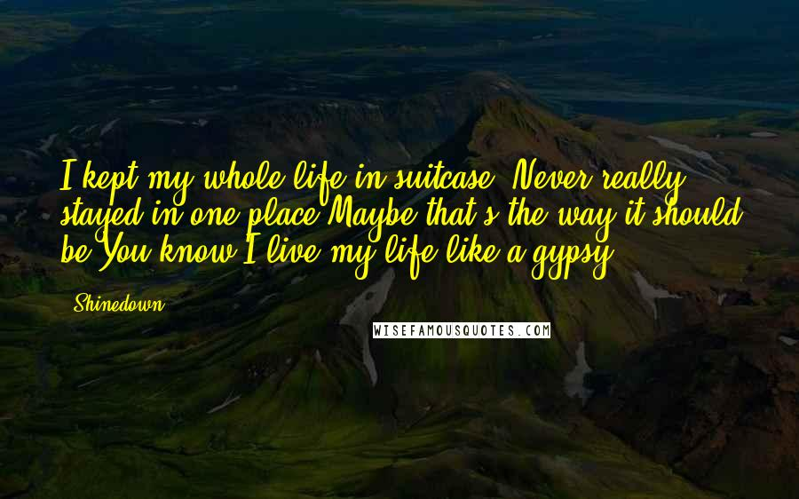 Shinedown quotes: I kept my whole life in suitcase, Never really stayed in one place,Maybe that's the way it should be,You know I live my life like a gypsy.