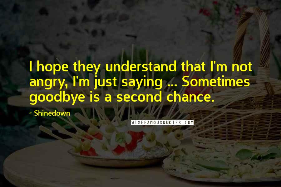 Shinedown quotes: I hope they understand that I'm not angry, I'm just saying ... Sometimes goodbye is a second chance.