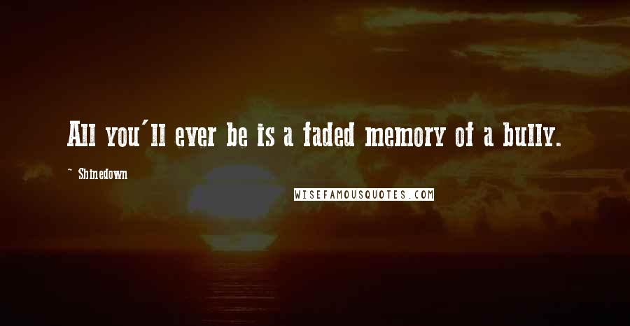 Shinedown quotes: All you'll ever be is a faded memory of a bully.