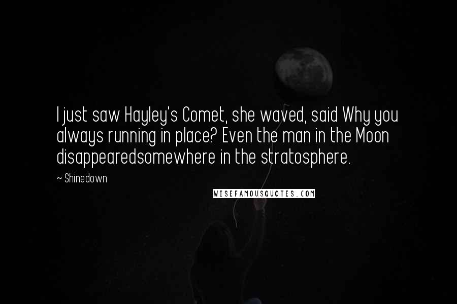 Shinedown quotes: I just saw Hayley's Comet, she waved, said Why you always running in place? Even the man in the Moon disappearedsomewhere in the stratosphere.
