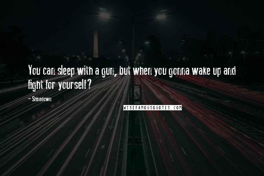 Shinedown quotes: You can sleep with a gun, but when you gonna wake up and fight for yourself?